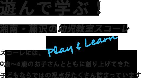 遊んで学ぶ!湘南・藤沢の複合教育施設 スコーレには、幼児期に通っておきたい様々な体験と家庭ではできない体験が詰まっています。